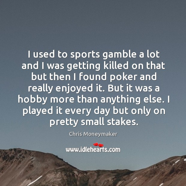 I used to sports gamble a lot and I was getting killed on that but then I found poker and really enjoyed it. Chris Moneymaker Picture Quote