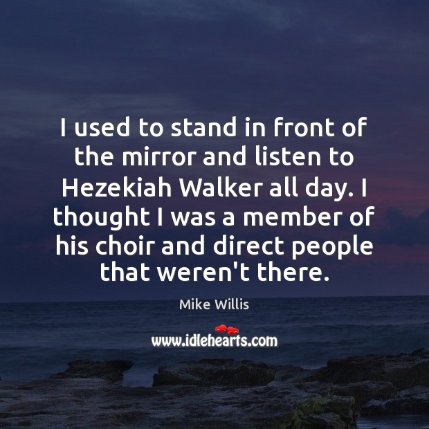 I used to stand in front of the mirror and listen to Mike Willis Picture Quote