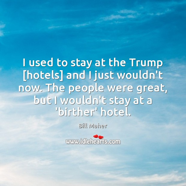 I used to stay at the Trump [hotels] and I just wouldn't Image