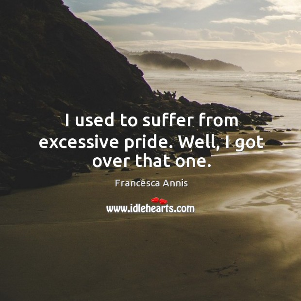 I used to suffer from excessive pride. Well, I got over that one. Francesca Annis Picture Quote