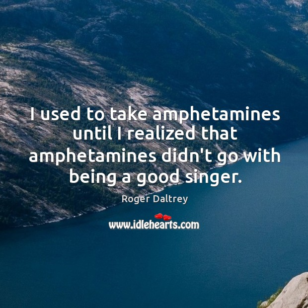 I used to take amphetamines until I realized that amphetamines didn't go Image