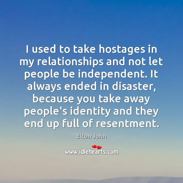 I used to take hostages in my relationships and not let people Elton John Picture Quote