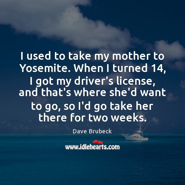 I used to take my mother to Yosemite. When I turned 14, I Image