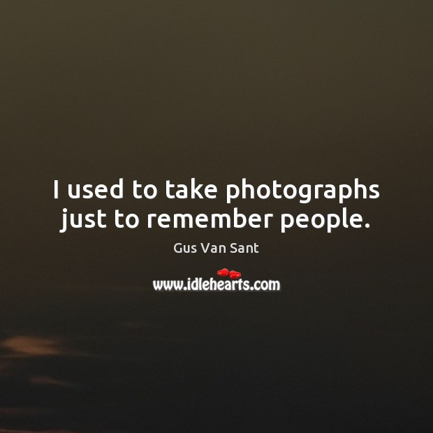 I used to take photographs just to remember people. Image
