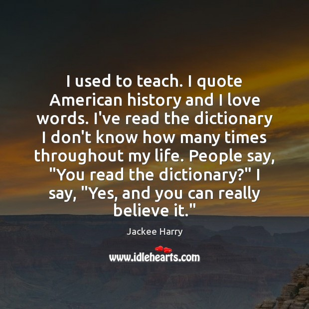 I used to teach. I quote American history and I love words. Image