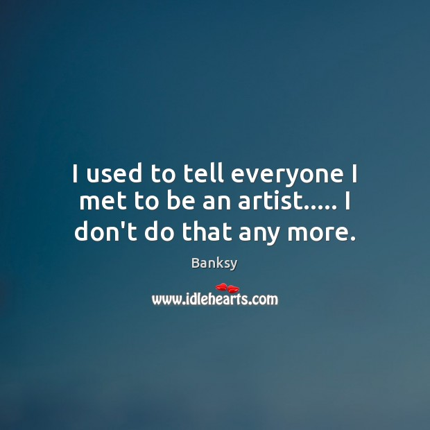 Image, I used to tell everyone I met to be an artist….. I don't do that any more.