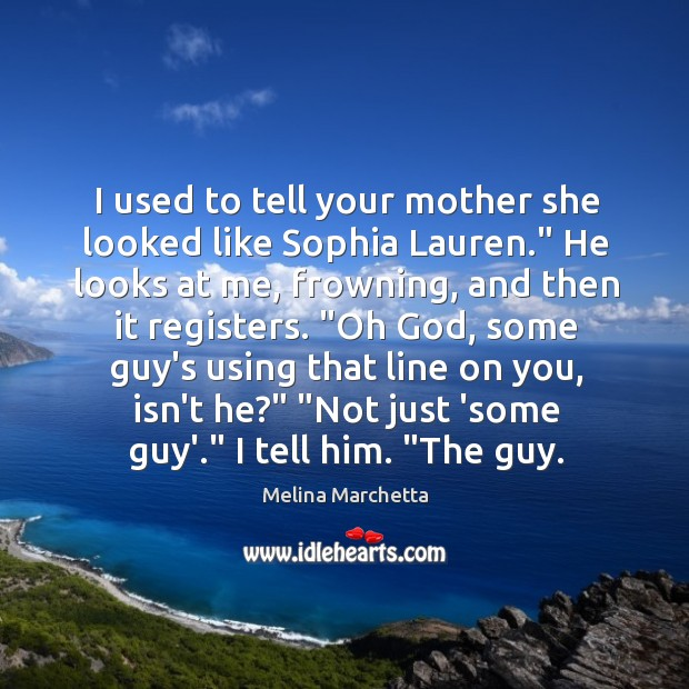 """Image, I used to tell your mother she looked like Sophia Lauren."""" He"""