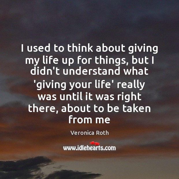 I used to think about giving my life up for things, but Image