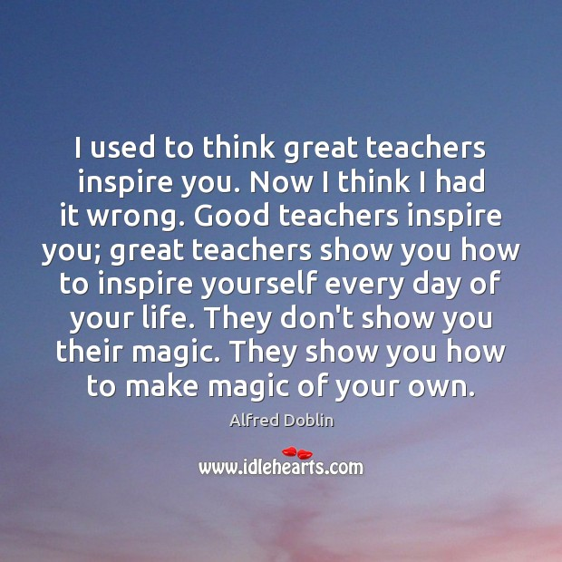 Image, I used to think great teachers inspire you. Now I think I