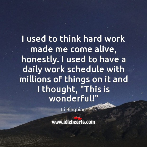 I used to think hard work made me come alive, honestly. I Image