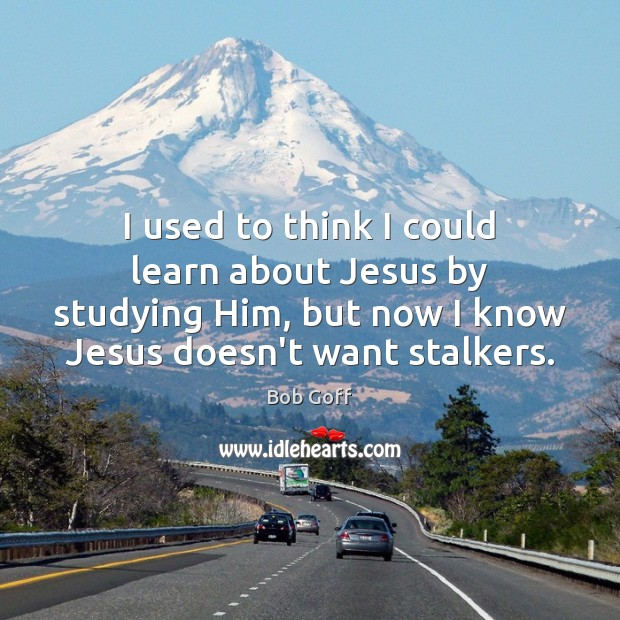 I used to think I could learn about Jesus by studying Him, Image