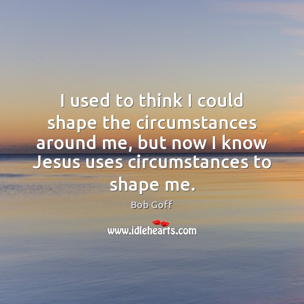 I used to think I could shape the circumstances around me, but Bob Goff Picture Quote