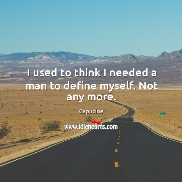 Image, I used to think I needed a man to define myself. Not any more.
