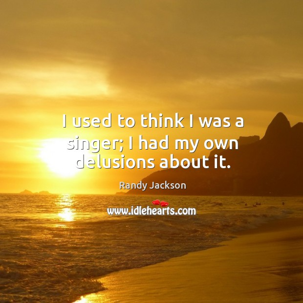 I used to think I was a singer; I had my own delusions about it. Randy Jackson Picture Quote