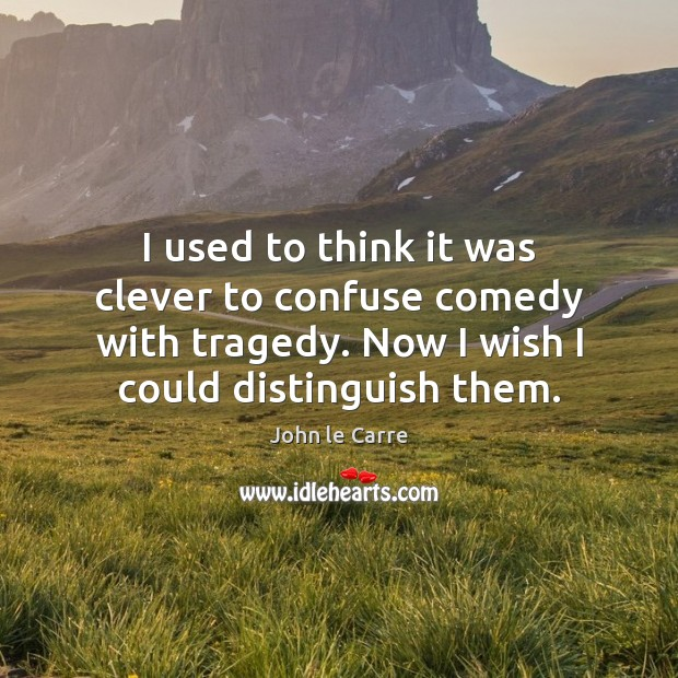 I used to think it was clever to confuse comedy with tragedy. Clever Quotes Image