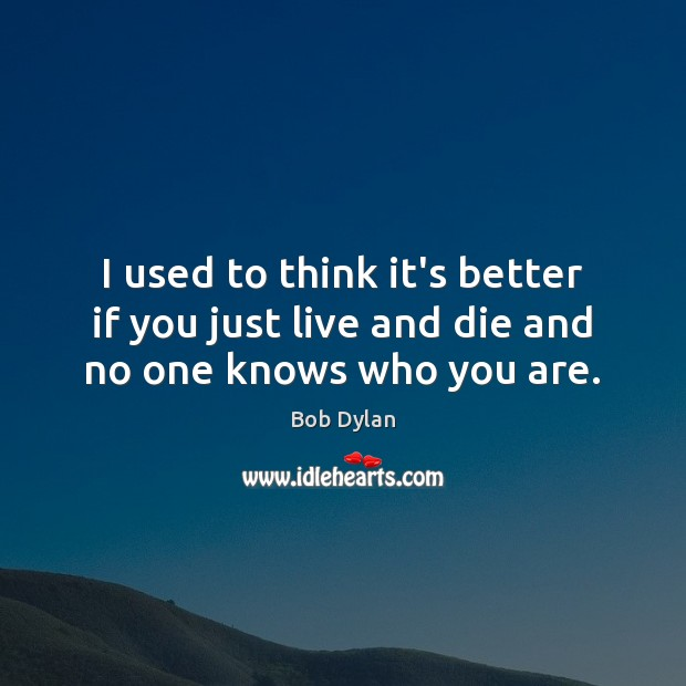 I used to think it's better if you just live and die and no one knows who you are. Image