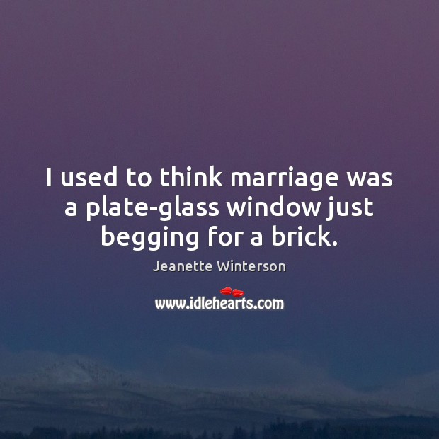 I used to think marriage was a plate-glass window just begging for a brick. Jeanette Winterson Picture Quote