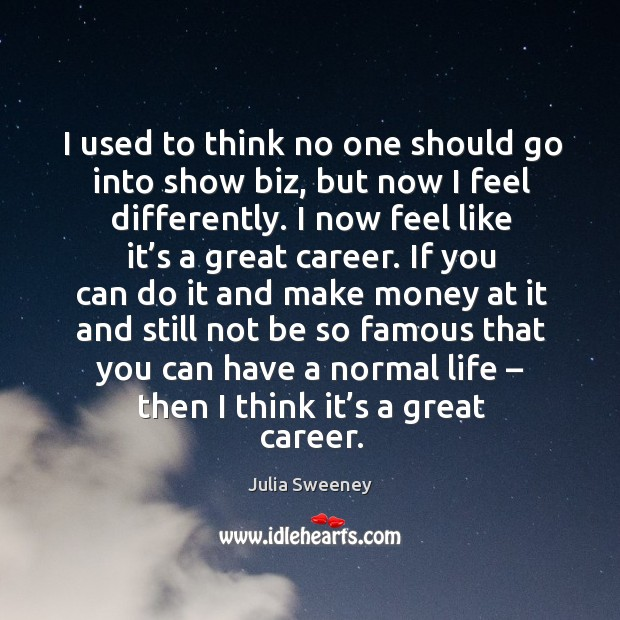 I used to think no one should go into show biz, but now I feel differently. Julia Sweeney Picture Quote