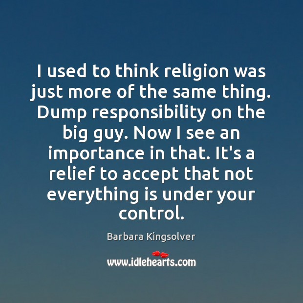 I used to think religion was just more of the same thing. Barbara Kingsolver Picture Quote