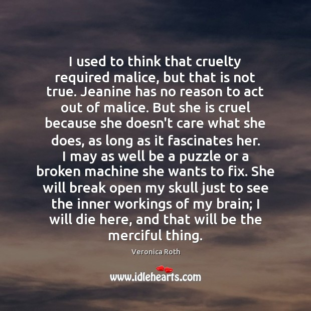 I used to think that cruelty required malice, but that is not Veronica Roth Picture Quote