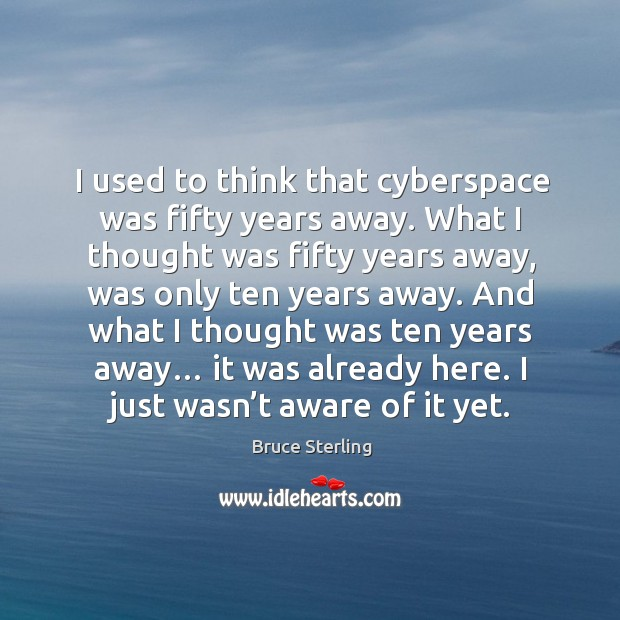 I used to think that cyberspace was fifty years away. What I thought was fifty years away Bruce Sterling Picture Quote