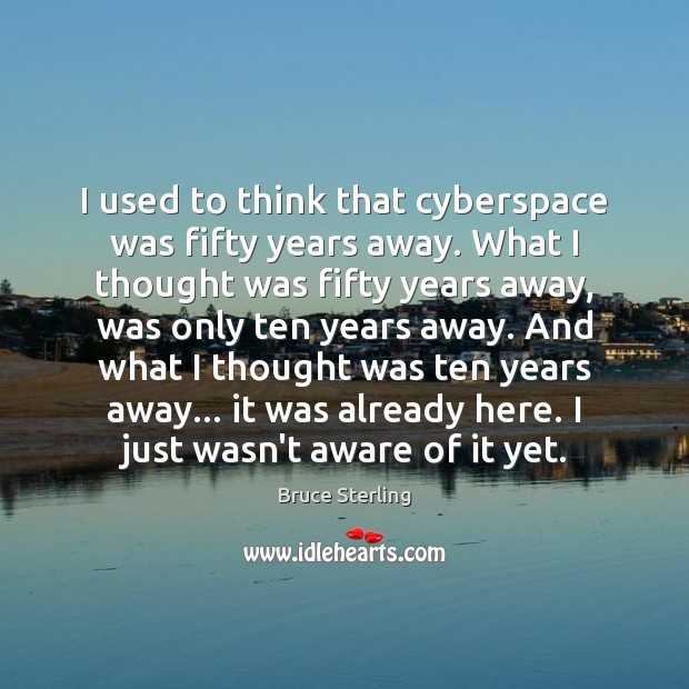 I used to think that cyberspace was fifty years away. What I Bruce Sterling Picture Quote