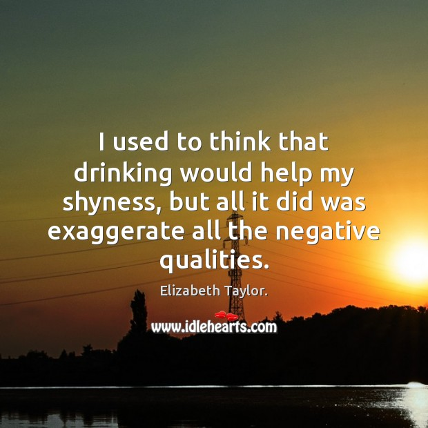 I used to think that drinking would help my shyness, but all Elizabeth Taylor. Picture Quote