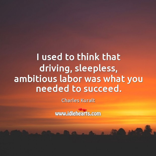 Image, I used to think that driving, sleepless, ambitious labor was what you needed to succeed.