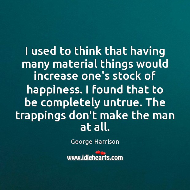 I used to think that having many material things would increase one's George Harrison Picture Quote