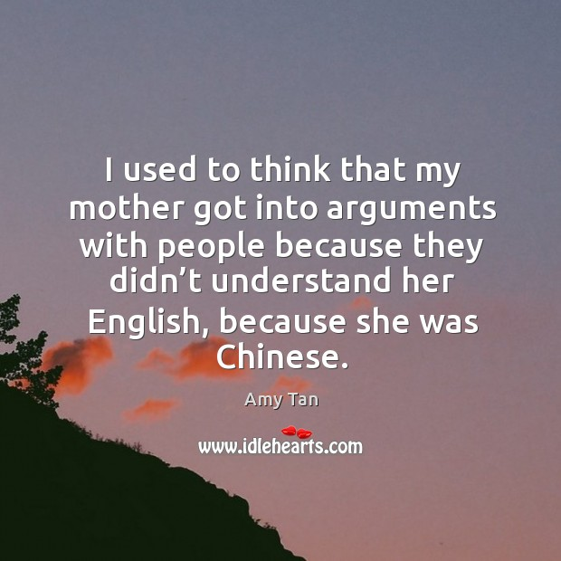 I used to think that my mother got into arguments with people because they didn't understand her english Image