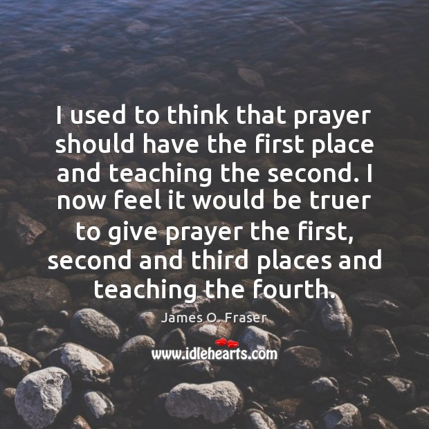 I used to think that prayer should have the first place and James O. Fraser Picture Quote