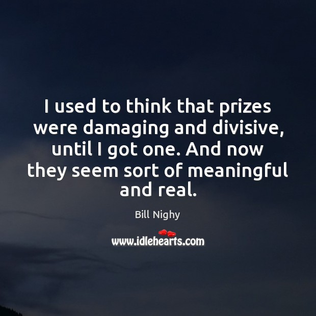 I used to think that prizes were damaging and divisive, until I Bill Nighy Picture Quote