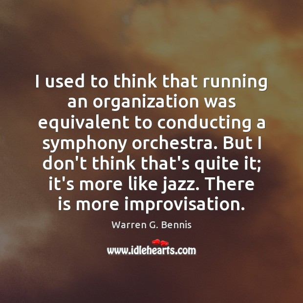 I used to think that running an organization was equivalent to conducting Warren G. Bennis Picture Quote