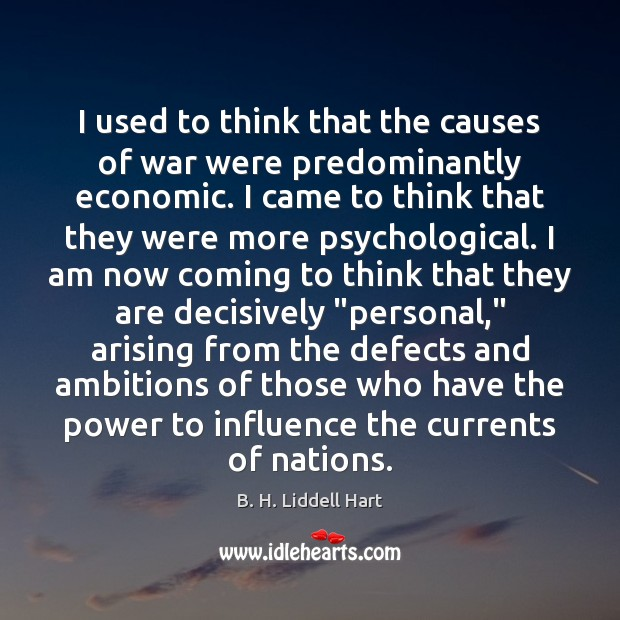 I used to think that the causes of war were predominantly economic. B. H. Liddell Hart Picture Quote