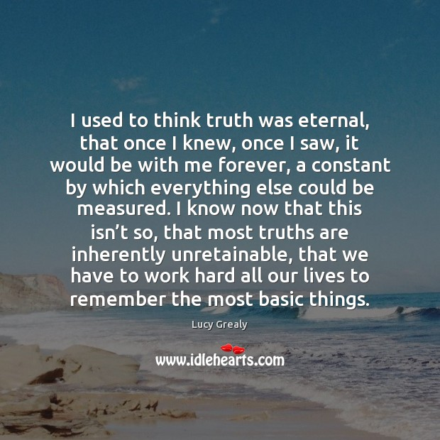 I used to think truth was eternal, that once I knew, once Image