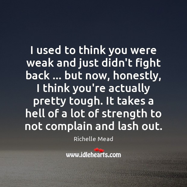 I used to think you were weak and just didn't fight back … Richelle Mead Picture Quote