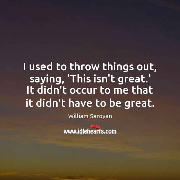 I used to throw things out, saying, 'This isn't great.' It William Saroyan Picture Quote