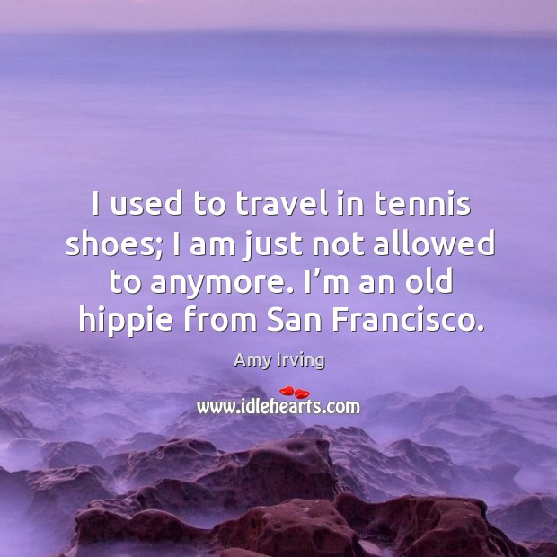Image, I used to travel in tennis shoes; I am just not allowed to anymore. I'm an old hippie from san francisco.