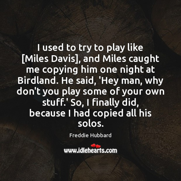 I used to try to play like [Miles Davis], and Miles caught Image