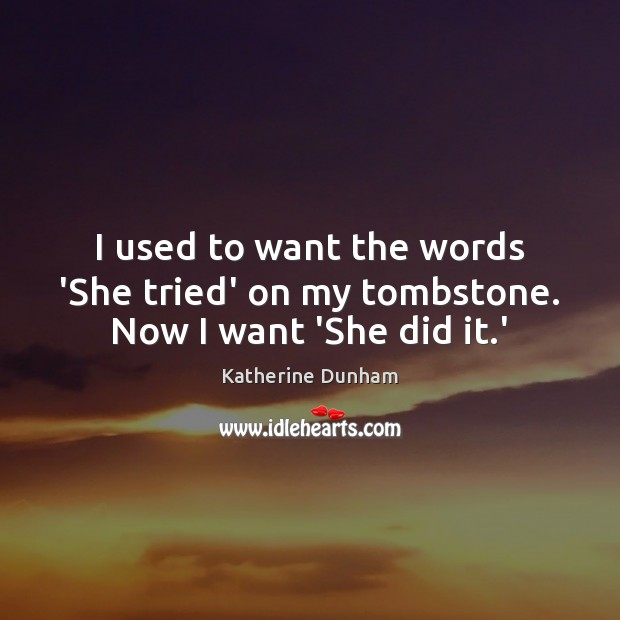I used to want the words 'She tried' on my tombstone. Now I want 'She did it.' Image