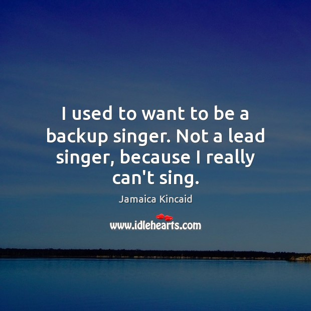 Image, I used to want to be a backup singer. Not a lead singer, because I really can't sing.