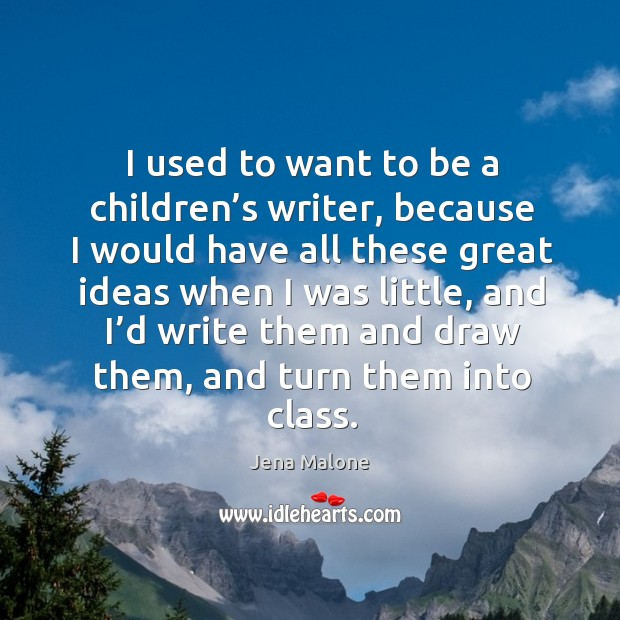 I used to want to be a children's writer, because I would have all these great ideas when I was little Jena Malone Picture Quote