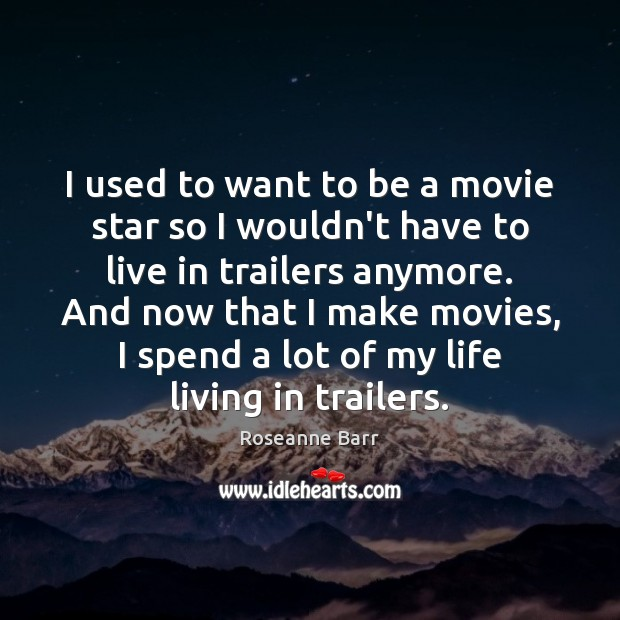 I used to want to be a movie star so I wouldn't Roseanne Barr Picture Quote