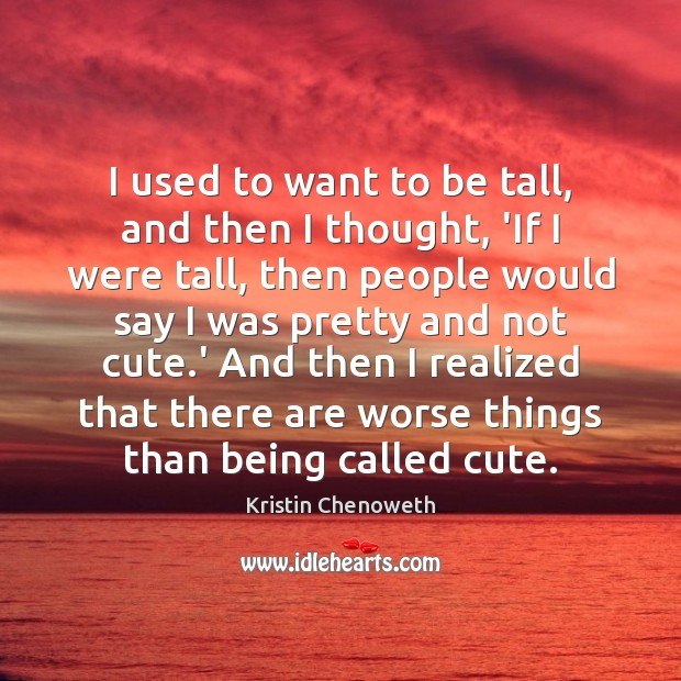 I used to want to be tall, and then I thought, 'If Kristin Chenoweth Picture Quote