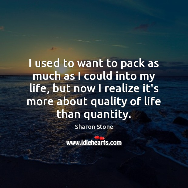 I used to want to pack as much as I could into Sharon Stone Picture Quote