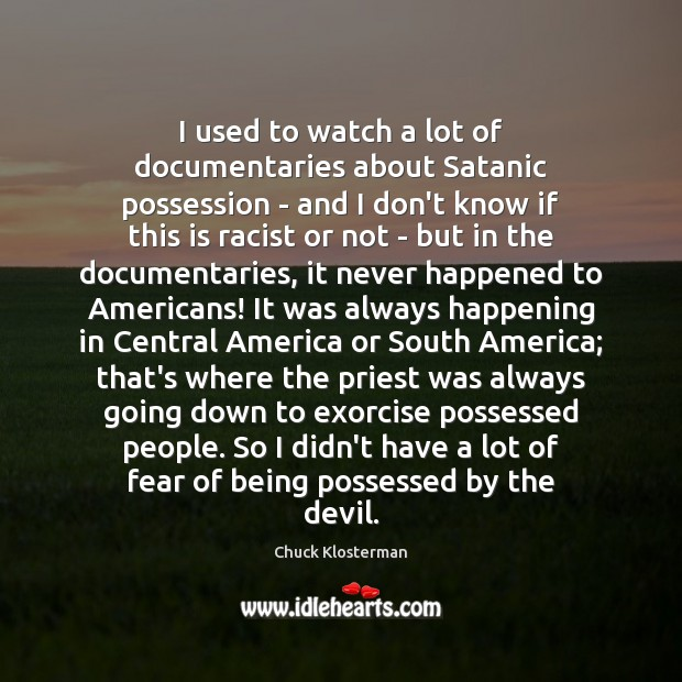 I used to watch a lot of documentaries about Satanic possession – Chuck Klosterman Picture Quote