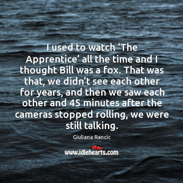 I used to watch 'the apprentice' all the time and I thought bill was a fox. Giuliana Rancic Picture Quote