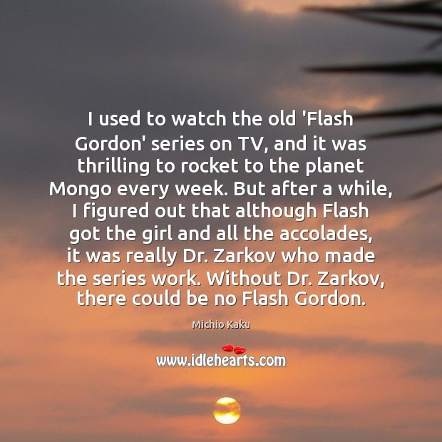 Michio Kaku Picture Quote image saying: I used to watch the old 'Flash Gordon' series on TV, and