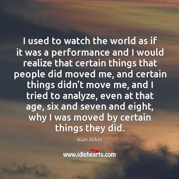 I used to watch the world as if it was a performance and I would realize that certain Alan Arkin Picture Quote