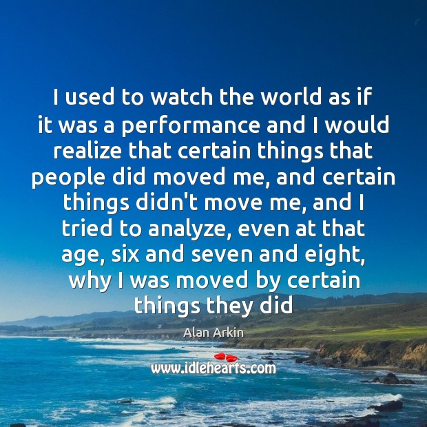 I used to watch the world as if it was a performance Alan Arkin Picture Quote